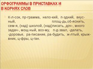 К-л-сок, пр-грамма, нело-кий, п-здний, вкус-ный, площ-дь,об-яснить, сем-я, (
