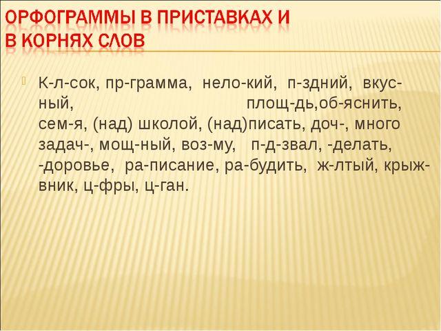 К-л-сок, пр-грамма, нело-кий, п-здний, вкус-ный, площ-дь,об-яснить, сем-я, (...