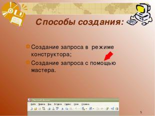 * Способы создания: Создание запроса в режиме конструктора; Создание запроса