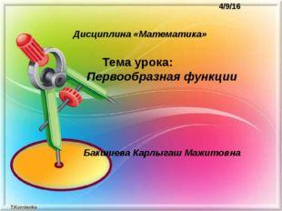Тема урока: Первообразная функции  Бакшиева Карлыгаш Мажитовна Дис