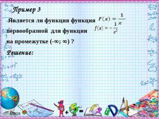 Пример 3 Является ли функция функция первообразной для функции на промежутке