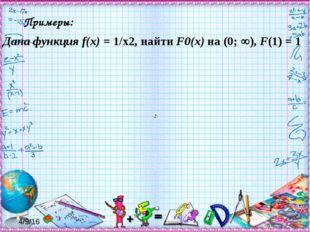 : Примеры: Дана функция f(x) = 1/x2, найти F0(x) на (0; ), F(1) = 1