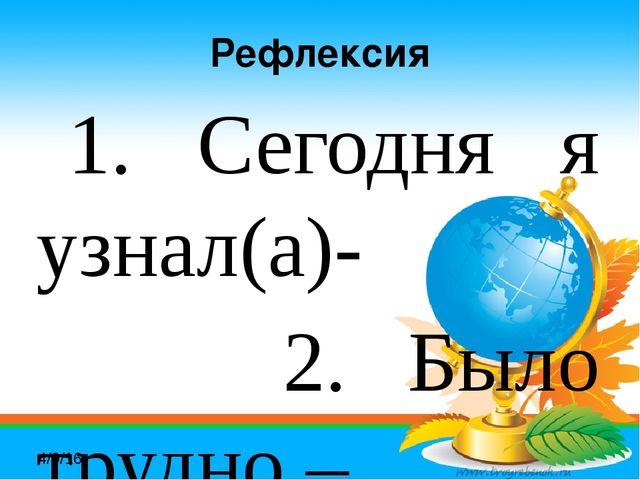 Рефлексия 1. Сегодня я узнал(а)- 2. Было трудно – 3. Я научился – 4. Было ин...