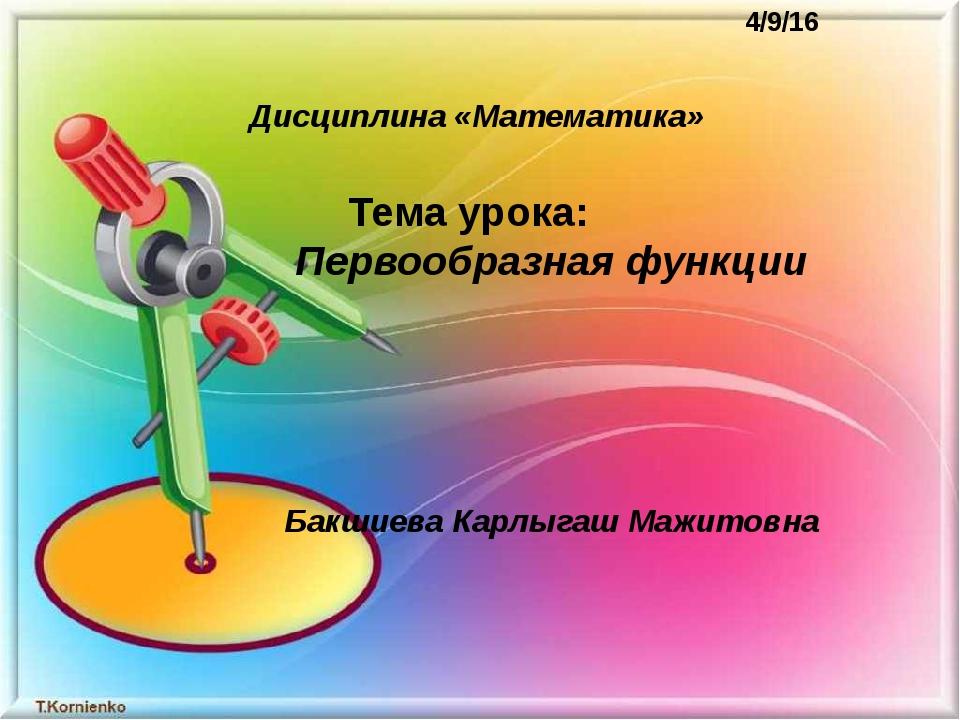 Тема урока: Первообразная функции  Бакшиева Карлыгаш Мажитовна Дис...