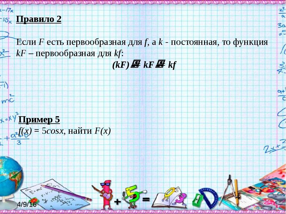 Правило 2 Если F есть первообразная для f, а k - постоянная, то функция kF –...
