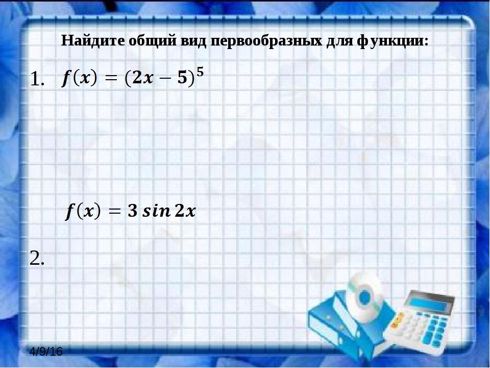 Найдите общий вид первообразных для функции: 1. 2.