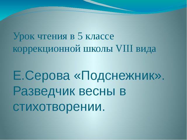 Урок чтения в 5 классе коррекционной школы VIII вида Е.Серова «Подснежник». Р...