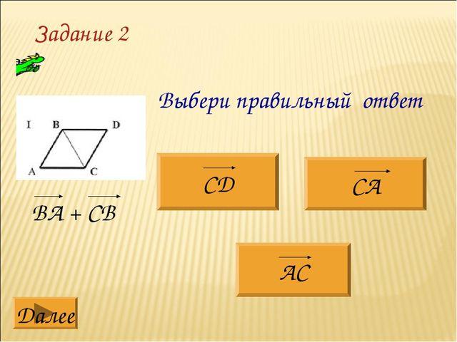 Задание 2 ВА + СВ Выбери правильный ответ СД СА АС Далее