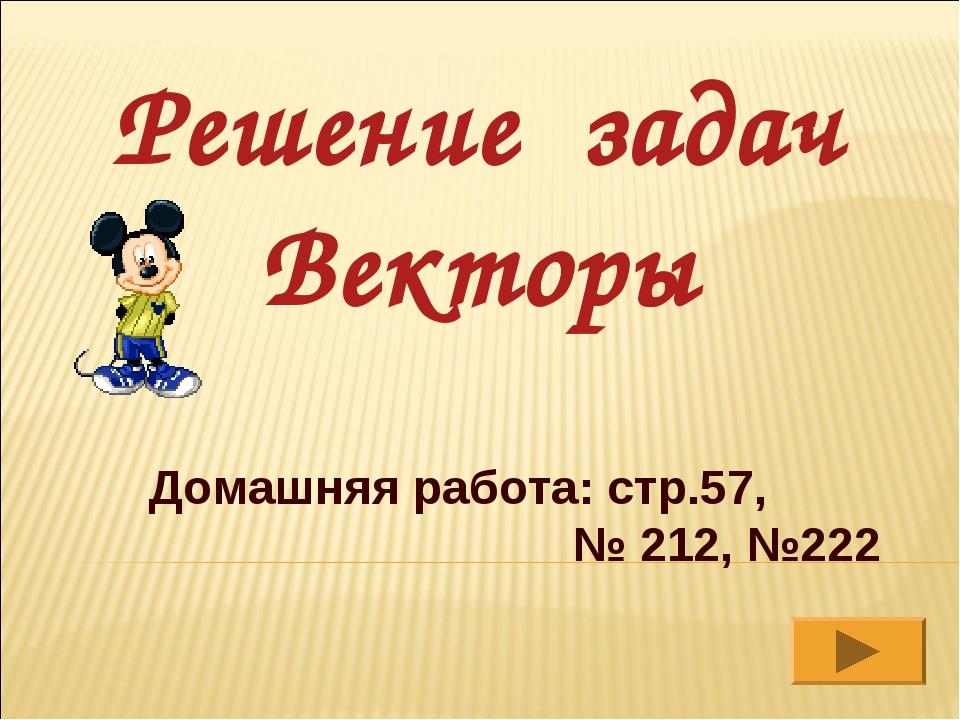 Решение задач Векторы Домашняя работа: стр.57, № 212, №222