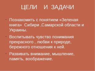 ЦЕЛИ И ЗАДАЧИ Познакомить с понятием «Зеленая книга» Сибири ,Самарской област