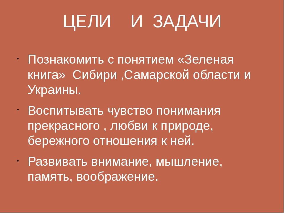 ЦЕЛИ И ЗАДАЧИ Познакомить с понятием «Зеленая книга» Сибири ,Самарской област...