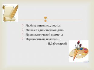 Любите живопись, поэты! Лишь ей единственной дано Души изменчивой приметы Пер