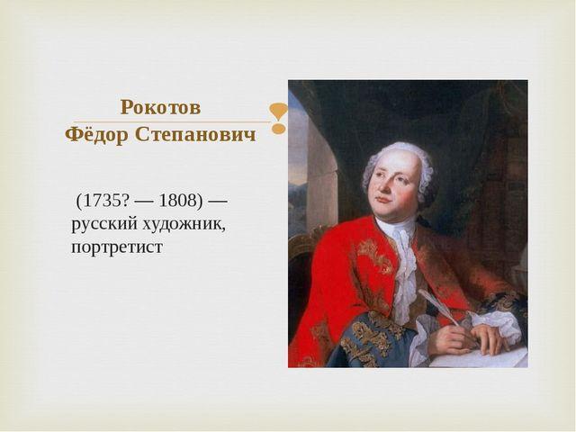 (1735? — 1808) — русский художник, портретист Рокотов Фёдор Степанович
