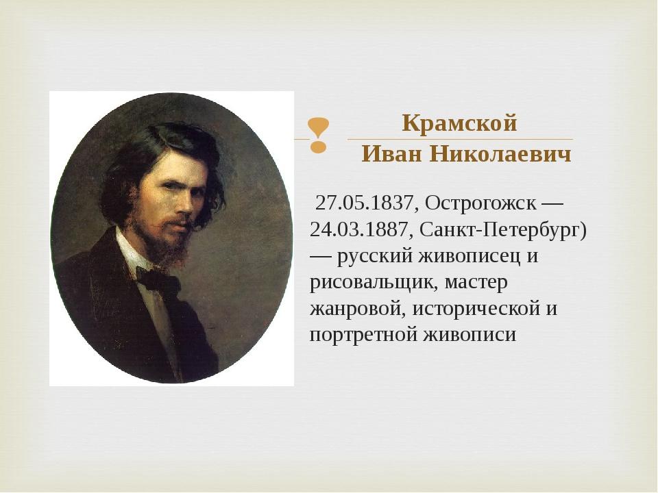 27.05.1837, Острогожск — 24.03.1887, Санкт-Петербург) — русский живописец и...