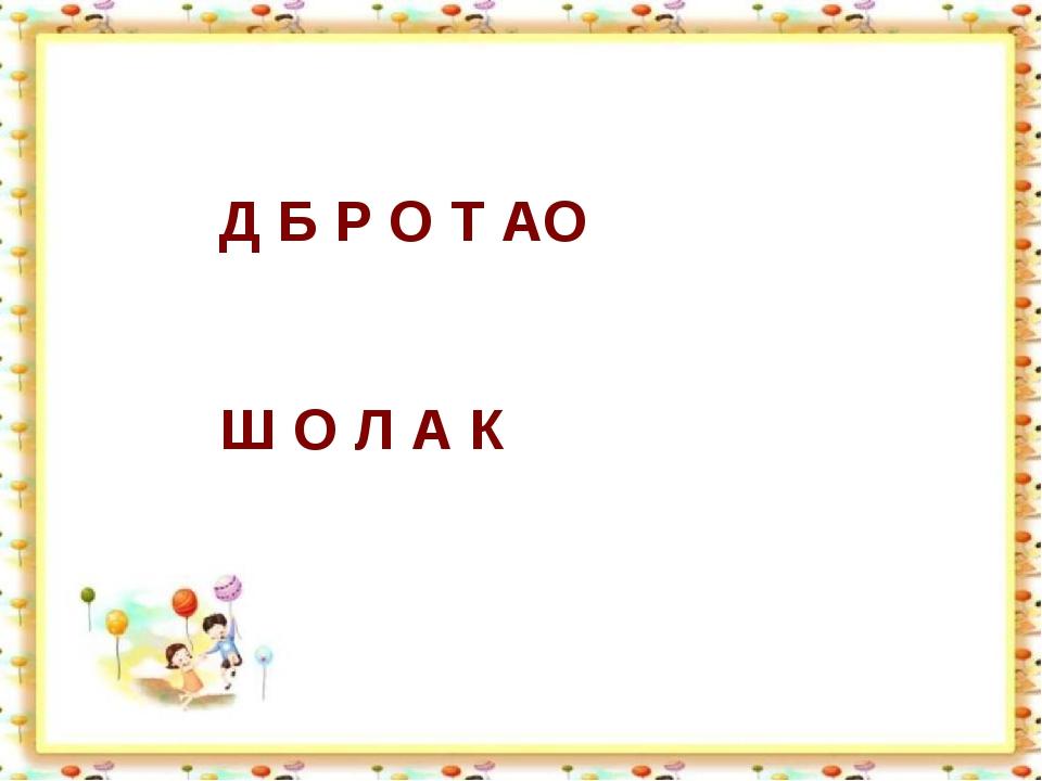 Д Б Р О Т АО Ш О Л А К