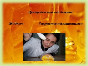 Центробежный мёд бывает: Жидким Закристаллизовавшимся