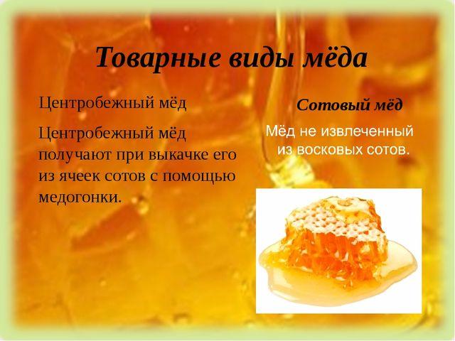 Товарные виды мёда Центробежный мёд Сотовый мёд Центробежный мёд получают при...
