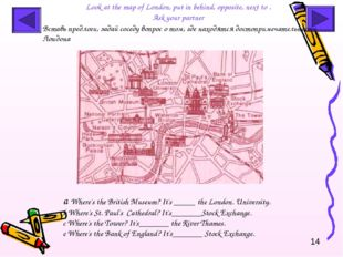 Look at the map of London, put in behind, opposite, next to . Ask your partne