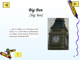 Big Ben ['big 'ben] — the bell which strikes the hours in the Clock Tower of