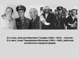 Его отец, Алексей Иванович Гагарин (1902—1973) – плотник. Его мать, Анна Тимо