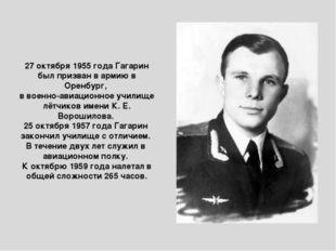 27 октября 1955 года Гагарин был призван в армию в Оренбург, в военно-авиацио