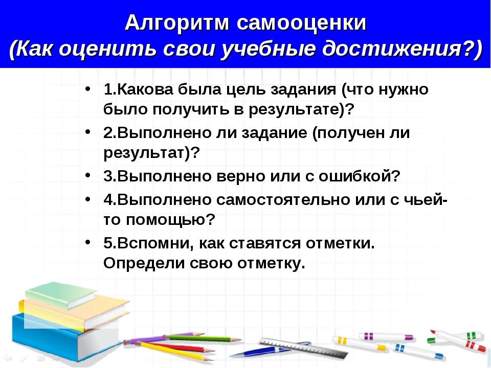 Алгоритм самооценки (Как оценить свои учебные достижения?) 1.Какова была цель...