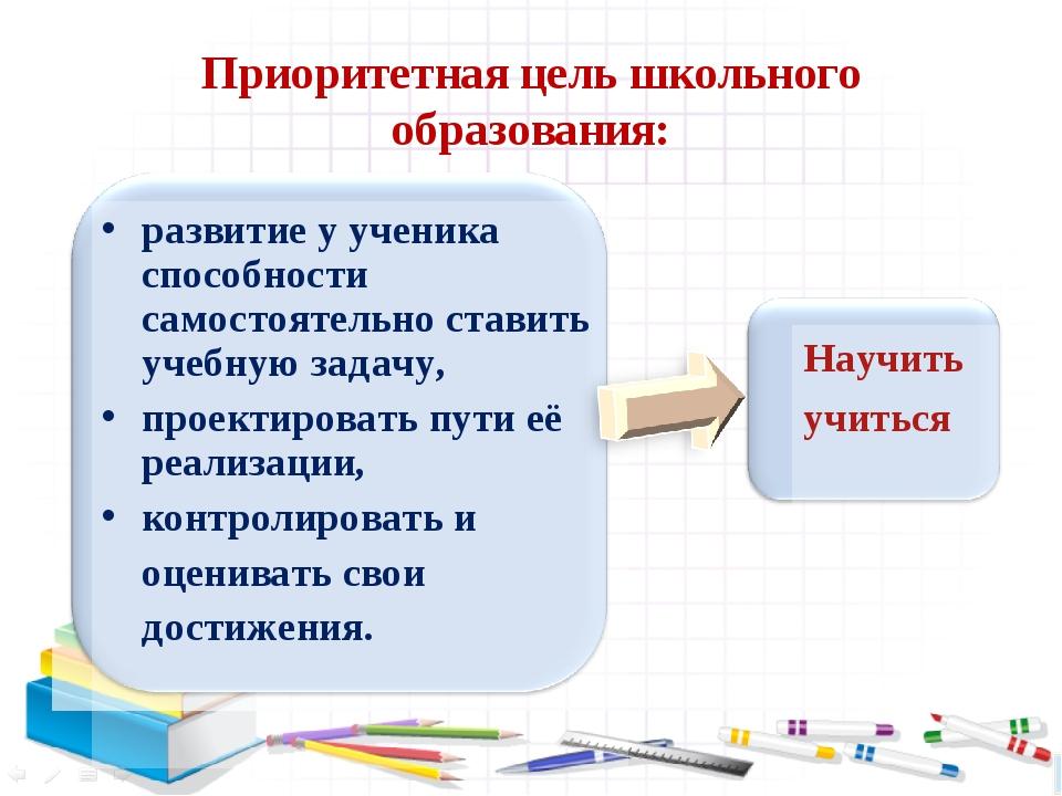 Приоритетная цель школьного образования: развитие у ученика способности самос...
