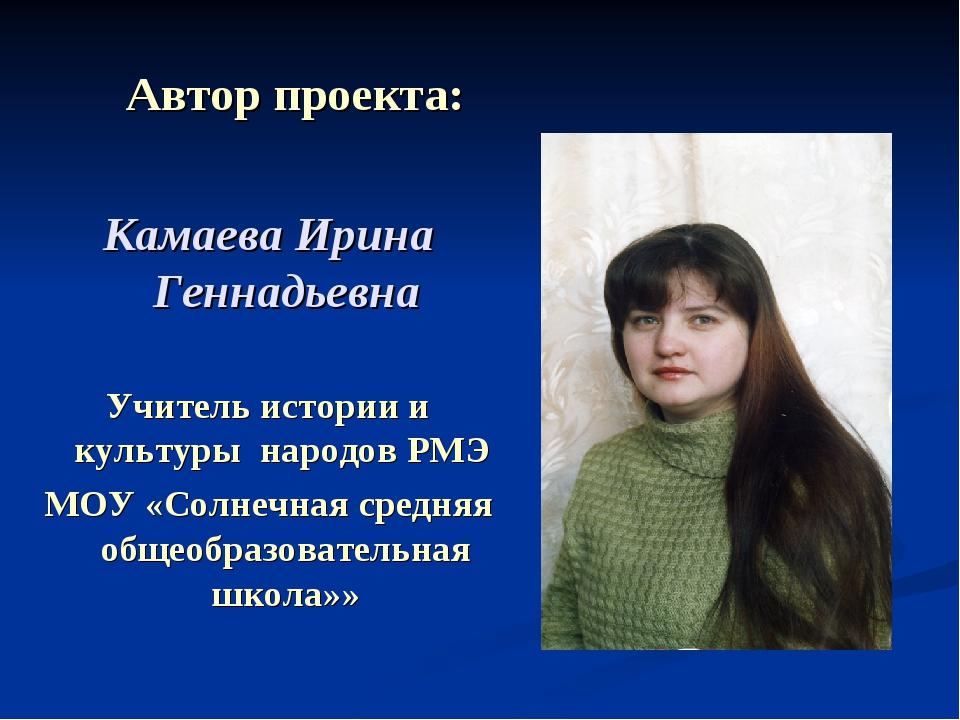 Автор проекта: Камаева Ирина Геннадьевна Учитель истории и культуры народов...