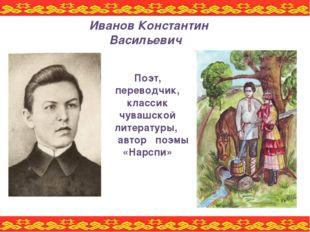 Поэт, переводчик, классик чувашской литературы, автор поэмы «Нарспи» Иванов К