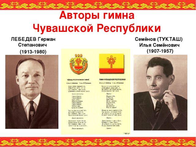 Авторы гимна Чувашской Республики ЛЕБЕДЕВ Герман Степанович (1913-1980) Семён...