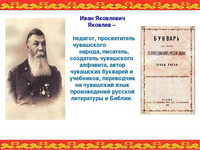 Иван Яковлевич Яковлев – педагог, просветитель чувашского народа, писатель, с...