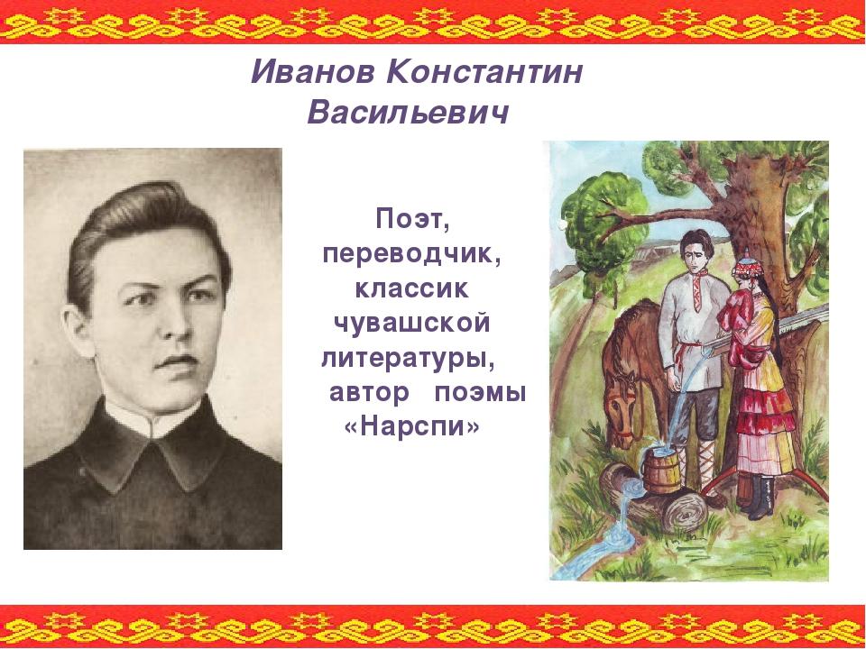Поэт, переводчик, классик чувашской литературы, автор поэмы «Нарспи» Иванов К...