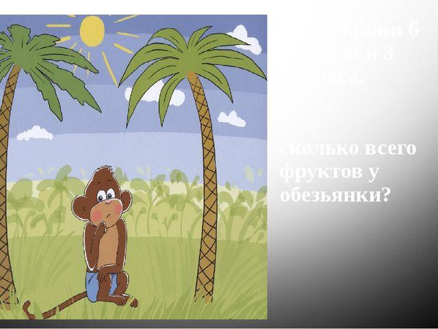 У обезьянки 6 бананов и 3 ананаса. сколько всего фруктов у обезьянки?