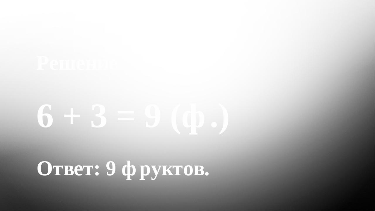 Задача Решение 6 + 3 = 9 (ф.) Ответ: 9 фруктов.