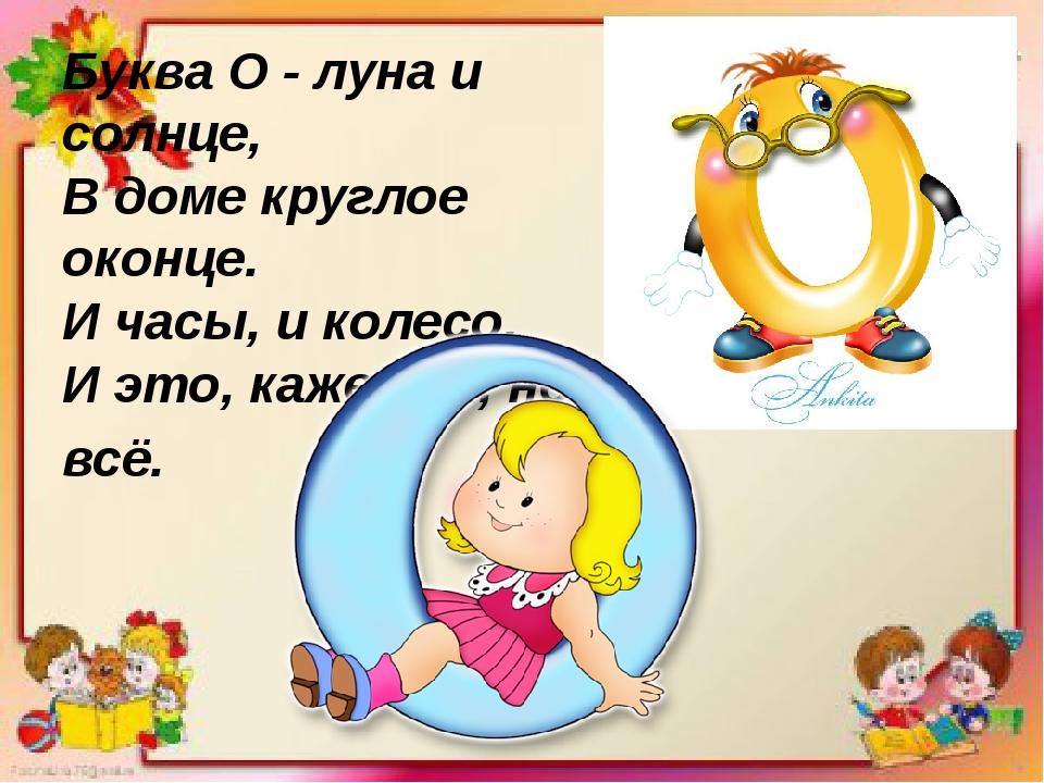 Буква О - луна и солнце, В доме круглое оконце. И часы, и колесо, И это, к...