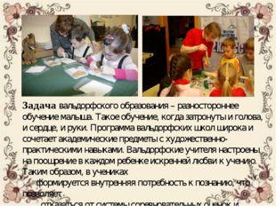 Задачавальдорфского образования – разностороннее обучение малыша. Такое обуч
