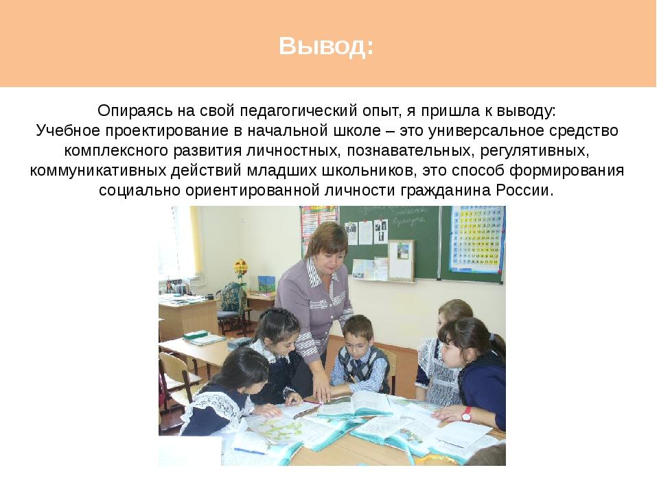 Вывод: Опираясь на свой педагогический опыт, я пришла к выводу: Учебное проек...