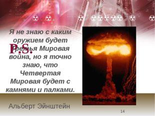 P.S. Я не знаю с каким оружием будет Третья Мировая война, но я точно знаю,