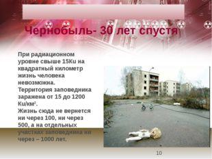 При радиационном уровне свыше 15Кu на квадратный километр жизнь человека нево