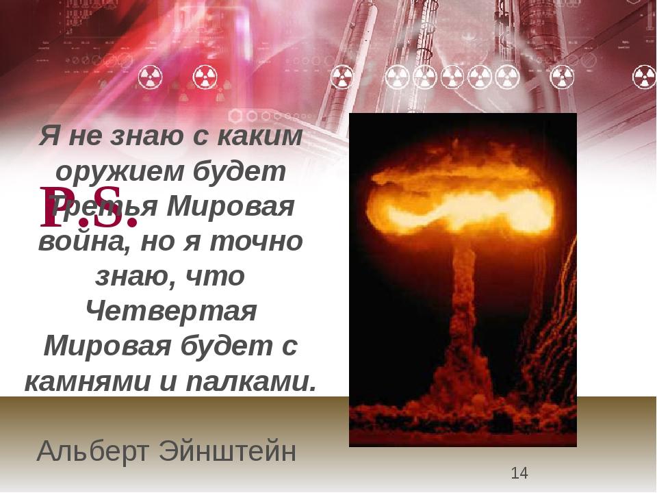 P.S. Я не знаю с каким оружием будет Третья Мировая война, но я точно знаю,...