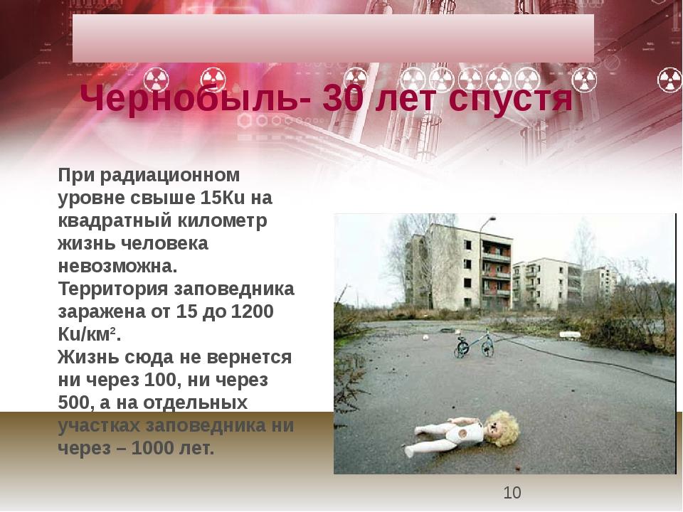 При радиационном уровне свыше 15Кu на квадратный километр жизнь человека нево...