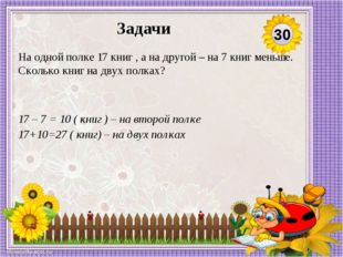 17 – 7 = 10 ( книг ) – на второй полке 17+10=27 ( книг) – на двух полках На о