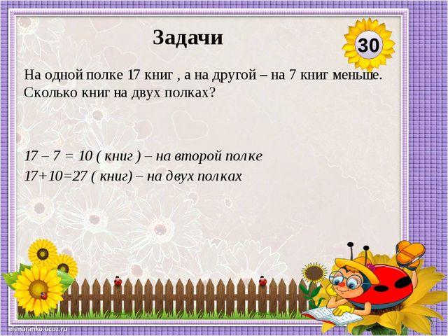 17 – 7 = 10 ( книг ) – на второй полке 17+10=27 ( книг) – на двух полках На о...