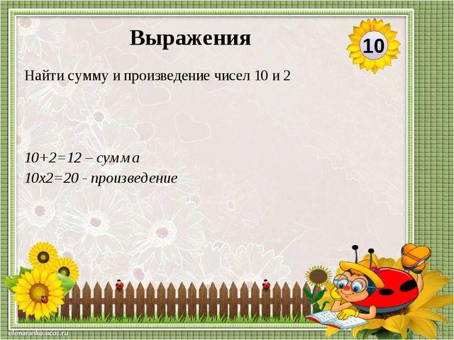 10+2=12 – сумма 10х2=20 - произведение Найти сумму и произведение чисел 10 и...