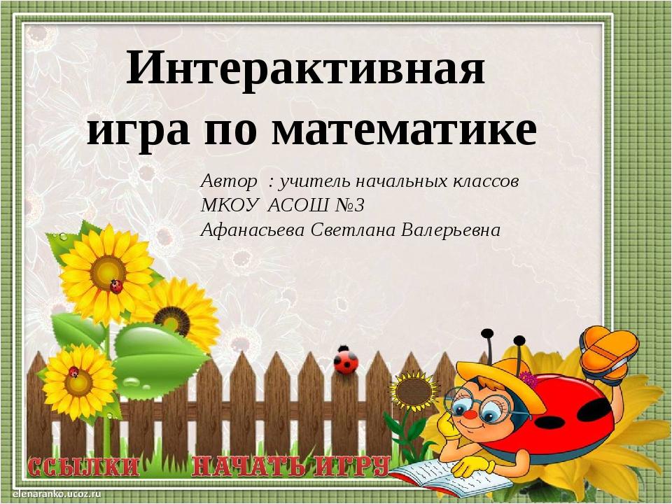 Автор : учитель начальных классов МКОУ АСОШ №3 Афанасьева Светлана Валерьевна...