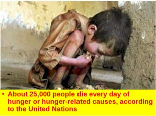 About 25,000 people die every day of hunger or hunger-related causes, accordi