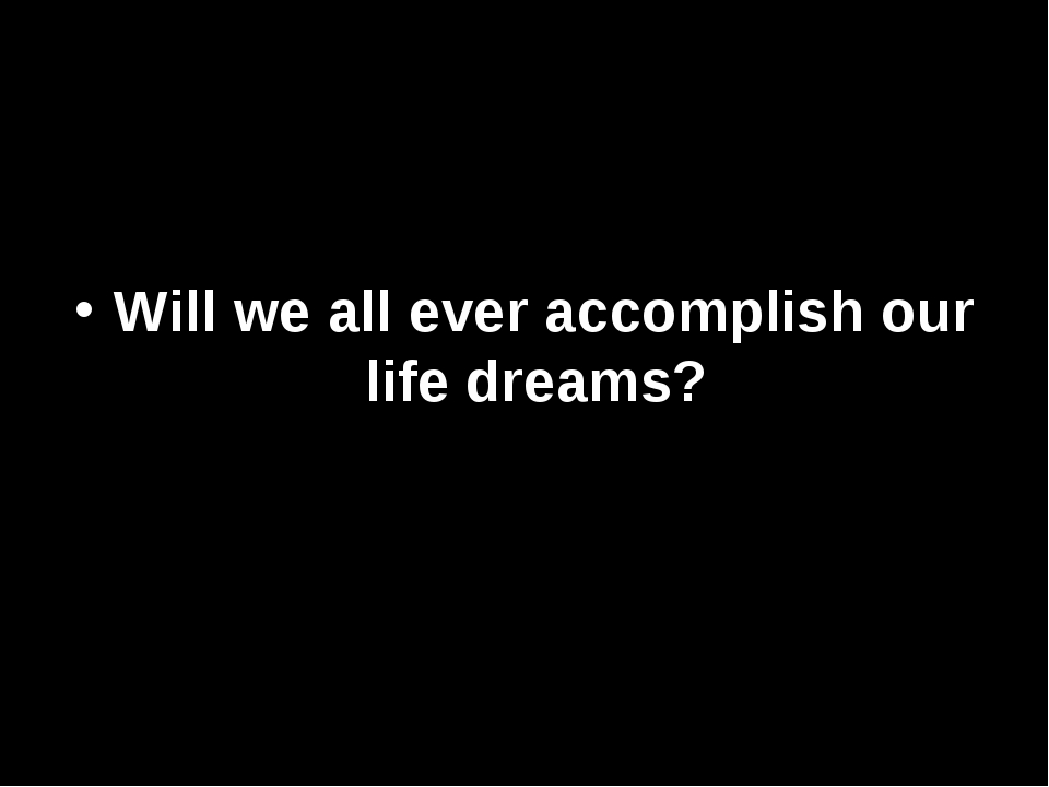 Will we all ever accomplish our life dreams?