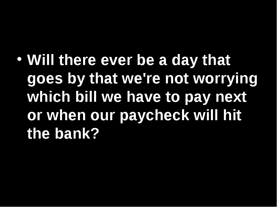 Will there ever be a day that goes by that we're not worrying which bill we h...