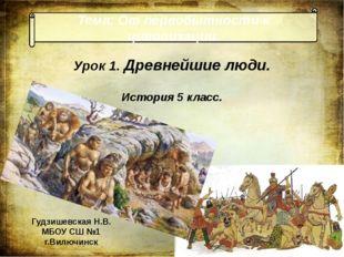 Тема: От первобытности к цивилизации. Урок 1. Древнейшие люди. История 5 клас