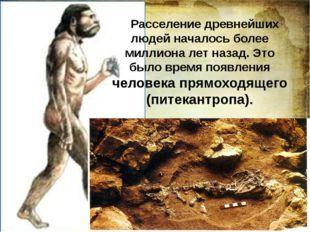 Расселение древнейших людей началось более миллиона лет назад. Это было врем